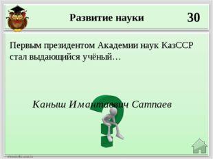 Развитие науки 30 Каныш Имантаевич Сатпаев Первым президентом Академии наук К