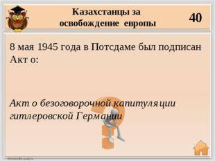 Казахстанцы за освобождение европы 40 Акт о безоговорочной капитуляции гитлер