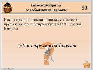 Казахстанцы за освобождение европы 50 150-я стрелковая дивизия Какая стрелков