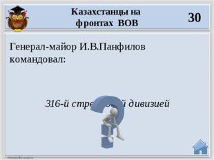 316-й стрелковой дивизией Генерал-майор И.В.Панфилов командовал: Казахстанцы