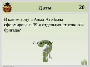 Даты 20 В 1941 году В каком году в Алма-Ате была сформирована 39-я отдельная