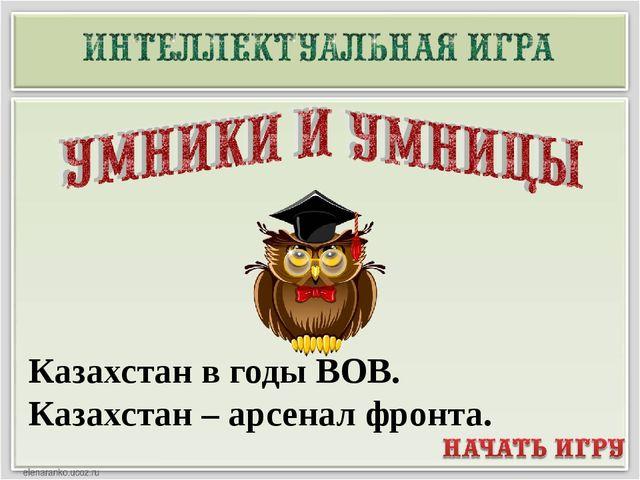 Казахстан в годы ВОВ. Казахстан – арсенал фронта.