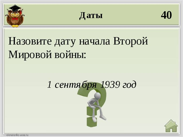 Даты 40 1 сентября 1939 год Назовите дату начала Второй Мировой войны: