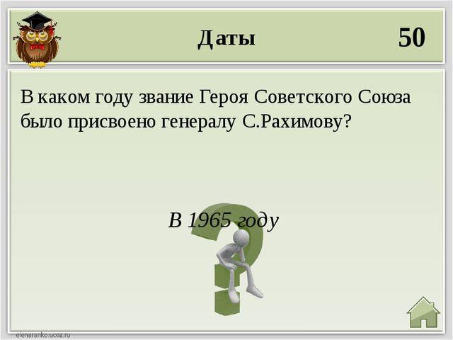 Даты 50 В 1965 году В каком году звание Героя Советского Союза было присвоено...