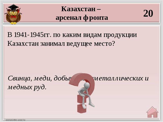 Казахстан – арсенал фронта 20 Свинца, меди, добыче полиметаллических и медных...