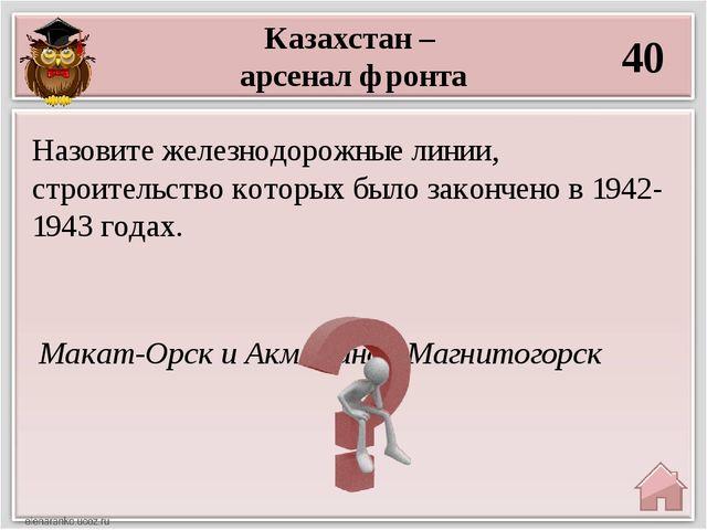 Казахстан – арсенал фронта 40 Макат-Орск и Акмолинск-Магнитогорск Назовите же...