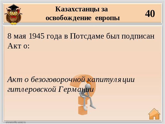 Казахстанцы за освобождение европы 40 Акт о безоговорочной капитуляции гитлер...