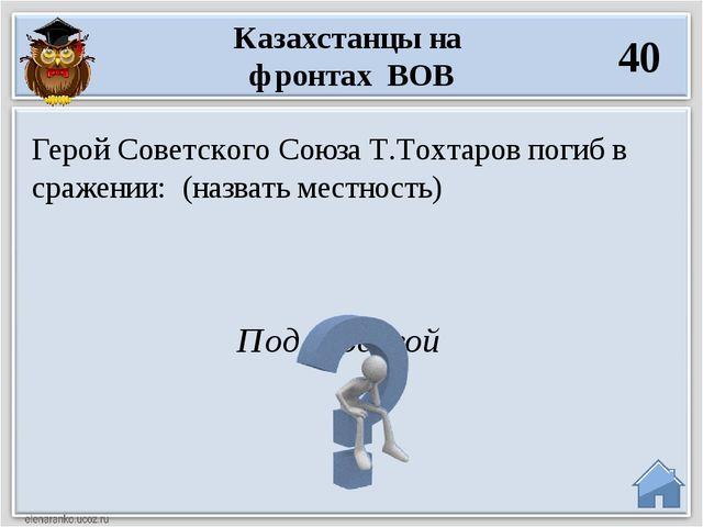 Под Москвой Герой Советского Союза Т.Тохтаров погиб в сражении: (назвать мест...