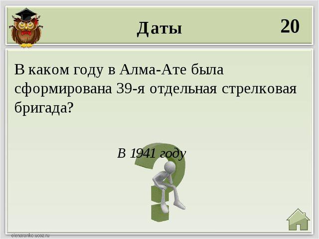 Даты 20 В 1941 году В каком году в Алма-Ате была сформирована 39-я отдельная...