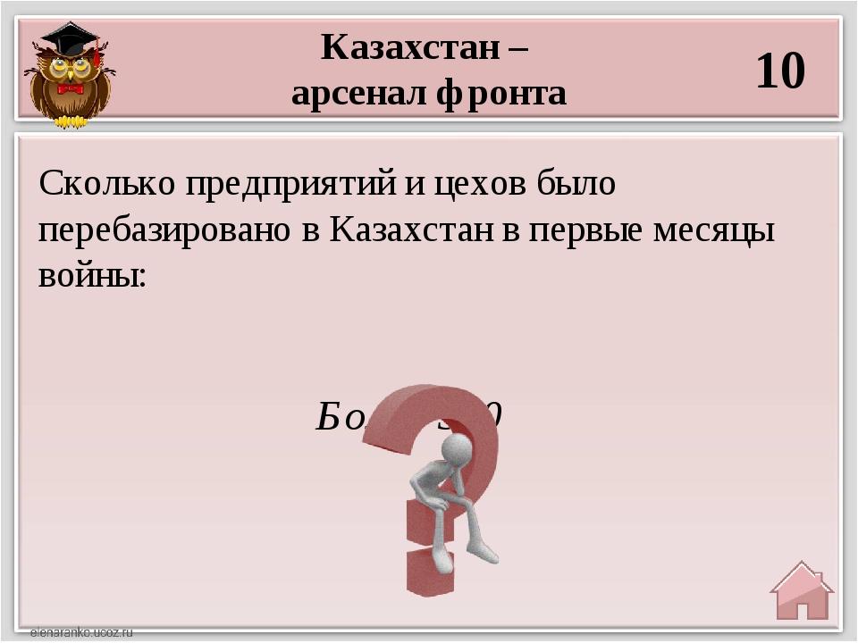 Казахстан – арсенал фронта 10 Более 300 Сколько предприятий и цехов было пере...