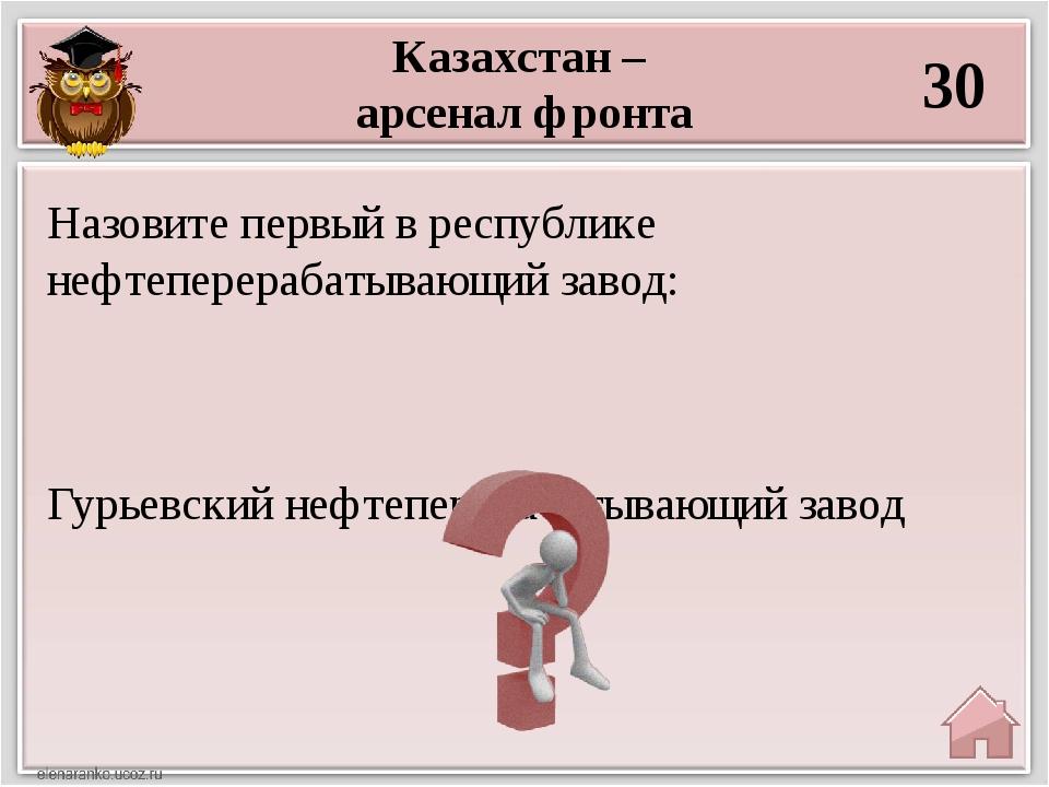 Казахстан – арсенал фронта 30 Гурьевский нефтеперерабатывающий завод Назовите...