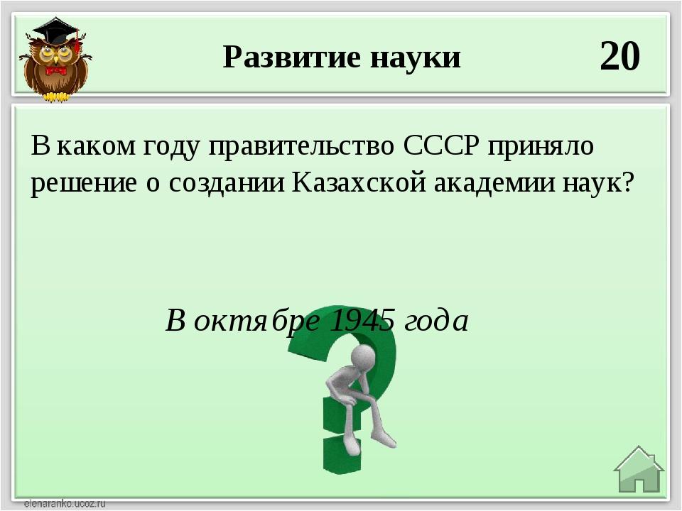 Развитие науки 20 В октябре 1945 года В каком году правительство СССР приняло...