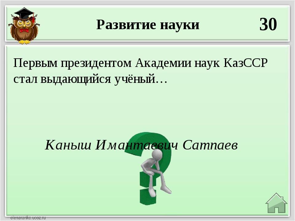 Развитие науки 30 Каныш Имантаевич Сатпаев Первым президентом Академии наук К...