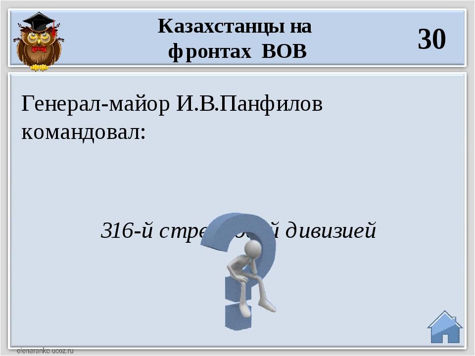 316-й стрелковой дивизией Генерал-майор И.В.Панфилов командовал: Казахстанцы...