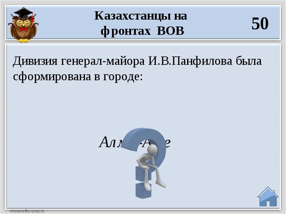 Алма-Ате Дивизия генерал-майора И.В.Панфилова была сформирована в городе: Каз...
