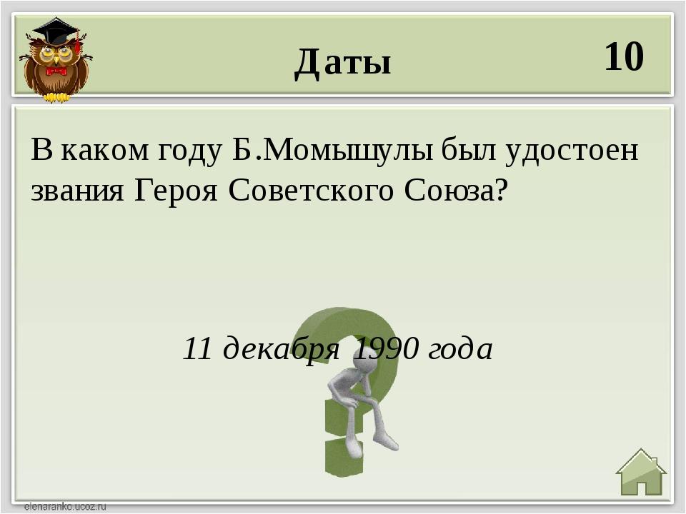 Даты 10 11 декабря 1990 года В каком году Б.Момышулы был удостоен звания Геро...