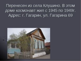 Перенесен из села Клушино. В этом доме космонавт жил с 1945 по 1949г. Адрес: