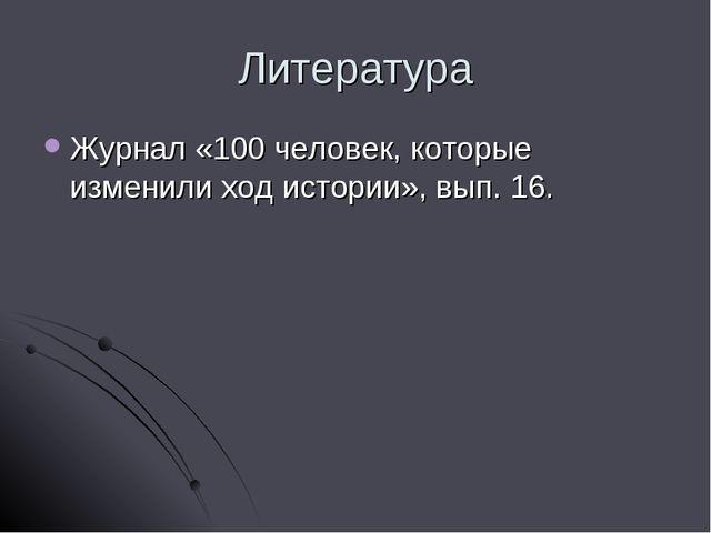 Литература Журнал «100 человек, которые изменили ход истории», вып. 16.