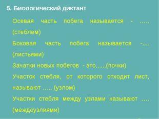 5. Биологический диктант Осевая часть побега называется - …..(стеблем) Бокова
