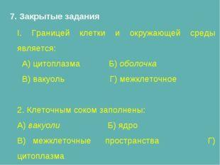 7. Закрытые задания I. Границей клетки и окружающей среды является: А) цитопл