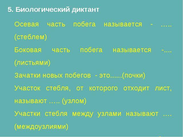 5. Биологический диктант Осевая часть побега называется - …..(стеблем) Бокова...
