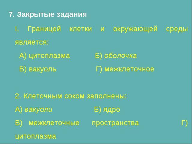 7. Закрытые задания I. Границей клетки и окружающей среды является: А) цитопл...