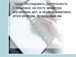 Цель: Исследовать Деятельность Столыпина на посту министра внутренних дел и
