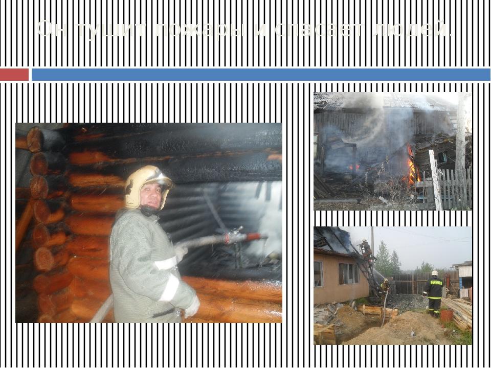 Он тушит пожары и спасает людей.