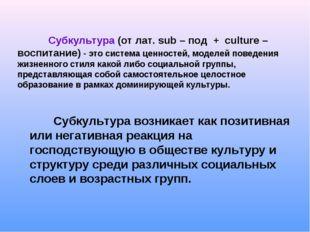 Субкультура (от лат. sub – под + culture – воспитание) - это система ценност
