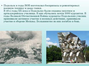 Подольск в годы ВОВ изготовлял боеприпасы и ремонтировал военную технику и д