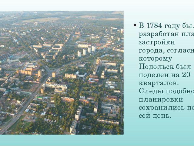 В 1784 году был разработан план застройки города, согласно которому Подольск...