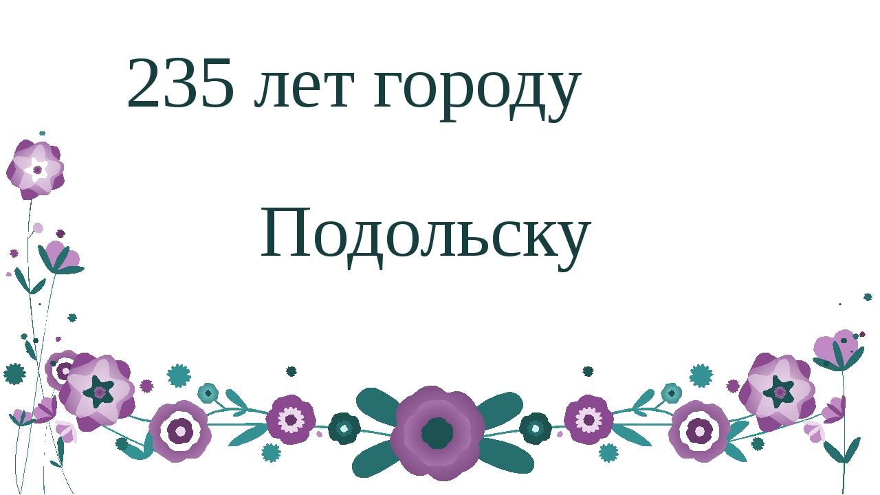 235 лет городу Подольску ‹#›