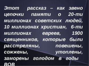 Этот рассказ – как звено цепочки памяти о 20-ти миллионах советских людей, 10