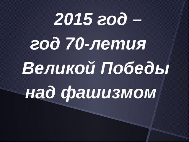 2015 год – год 70-летия Великой Победы над фашизмом