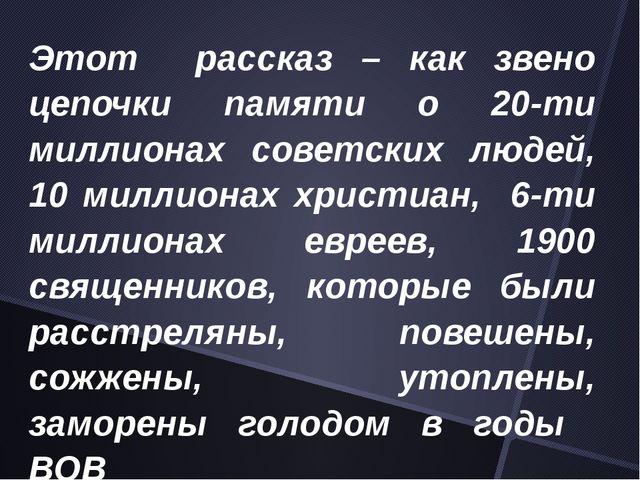 Этот рассказ – как звено цепочки памяти о 20-ти миллионах советских людей, 10...