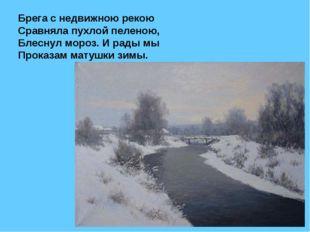 Брега с недвижною рекою Сравняла пухлой пеленою, Блеснул мороз. И рады мы Про