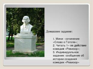 Домашнее задание: 1. Мини - сочинение «Слово о Гоголе»; 2. Читать 1– ое дейст