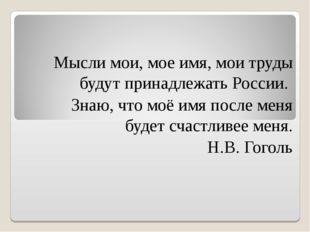 Мысли мои, мое имя, мои труды будут принадлежать России. Знаю, что моё имя по