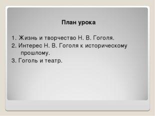 План урока 1. Жизнь и творчество Н. В. Гоголя. 2. Интерес Н. В. Гоголя к ист