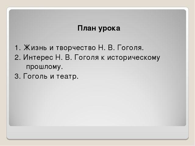 План урока 1. Жизнь и творчество Н. В. Гоголя. 2. Интерес Н. В. Гоголя к ист...