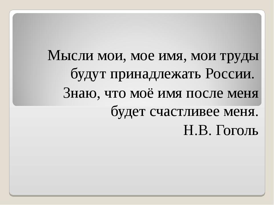 Мысли мои, мое имя, мои труды будут принадлежать России. Знаю, что моё имя по...