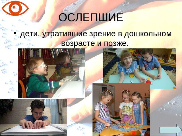 ОСЛЕПШИЕ дети, утратившие зрение в дошкольном возрасте и позже.