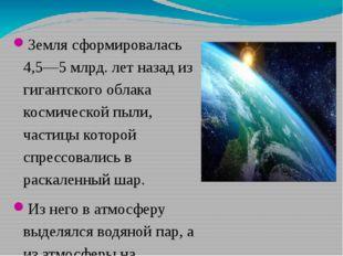 Земля сформировалась 4,5—5 млрд. лет назад из гигантского облака космической