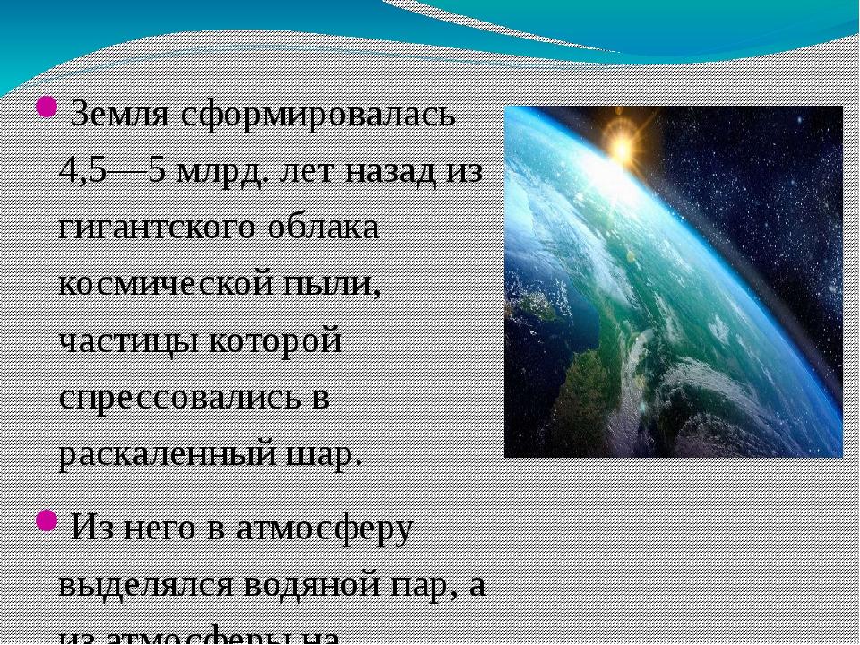 Земля сформировалась 4,5—5 млрд. лет назад из гигантского облака космической...