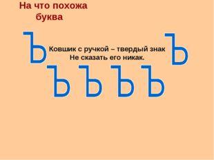 На что похожа буква Ковшик с ручкой – твердый знак Не сказать его никак.