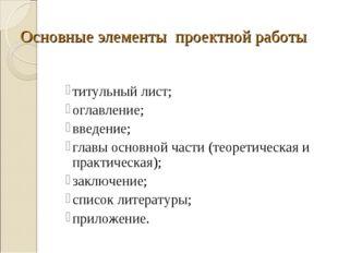 Основные элементы проектной работы титульный лист; оглавление; введение; глав