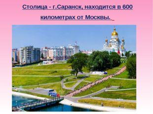 Столица - г.Саранск, находится в 600 километрах от Москвы.