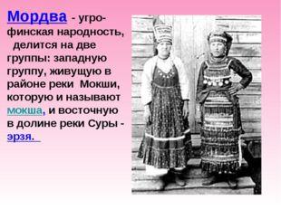 Мордва - угро-финская народность, делится на две группы: западную группу, жи