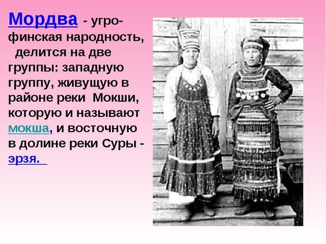 Мордва - угро-финская народность, делится на две группы: западную группу, жи...