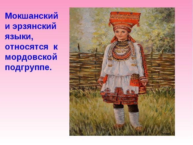 Мокшанский и эрзянский языки, относятся к мордовской подгруппе.